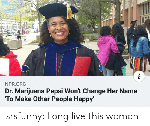 Tumblr, Pepsi, and Blog: i  NPR.ORG  Dr. Marijuana Pepsi Won't Change Her Name  To Make Other People Happy srsfunny:  Long live this woman
