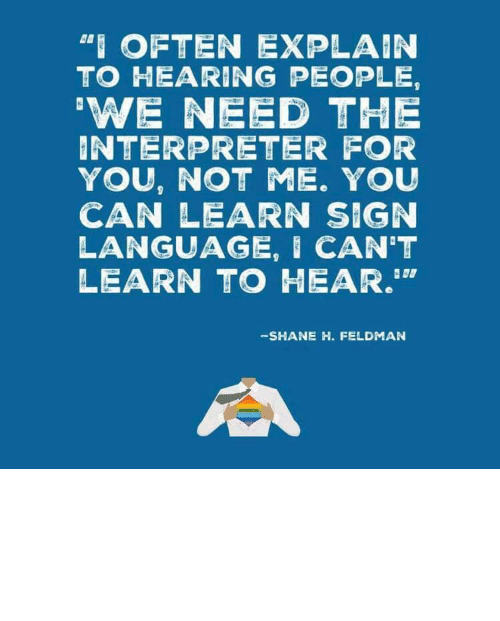 "We Need: ""I OFTEN EXPLAIN  TO HEARING PEOPLE,  'WE NEED THE  INTERPRETER FOR  YOU, NOT ME. YOU  CAN LEARN SIGN  LANGUAGE, I CAN'T  LEARN TO HEAR.""  -SHANE H. FELDMAN linguisten: I must admit I hadn't seen it this way before."