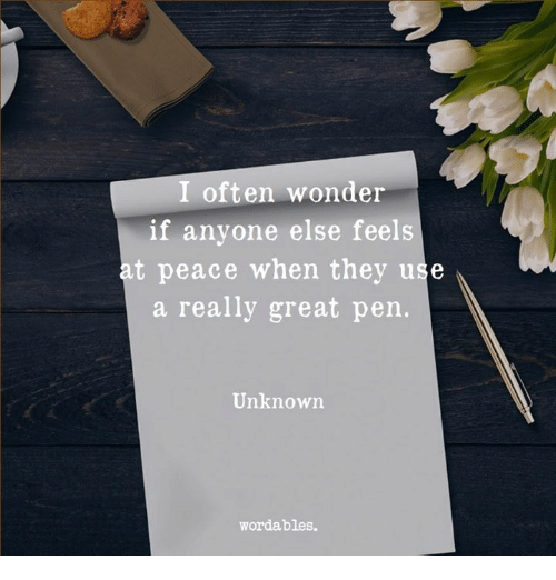Peace, Wonder, and Unknown: I often wonder  if anyone else feels  at peace when they use  a really great pen.  Unknown  wordables.