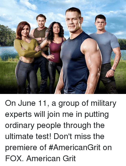 grits: /i On June 11, a group of military experts will join me in putting ordinary people through the ultimate test! Don't miss the premiere of #AmericanGrit on FOX. American Grit