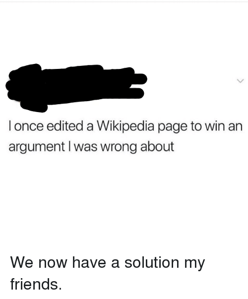 Friends, Wikipedia, and Page: I once edited a Wikipedia page to win an  argument I was wrong about We now have a solution my friends.