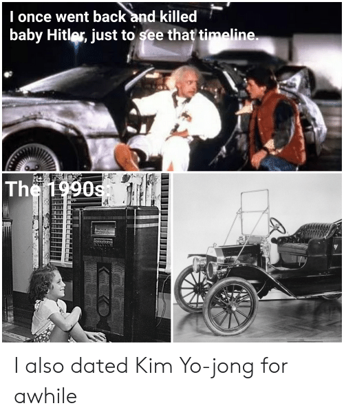 Reddit, Yo, and Hitler: I once went back and killed  baby Hitler, just to see that timeline.  The 1990s I also dated Kim Yo-jong for awhile