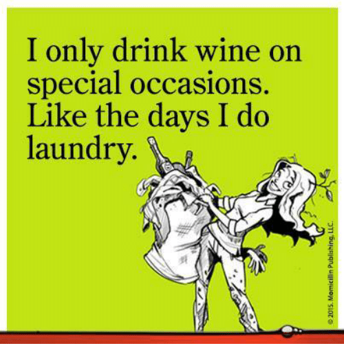Drinking, Laundry, and Memes: I only drink wine on  special occasions  Like the days I do  laundry.