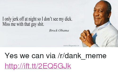 "Dank, Meme, and Obama: I only jerk off at night so I don't see my dick.  Miss me with that gay shit.  Brock Obama  www.thequotes.in  @bd apussy44 <p>Yes we can via /r/dank_meme <a href=""http://ift.tt/2EQ5GJk"">http://ift.tt/2EQ5GJk</a></p>"