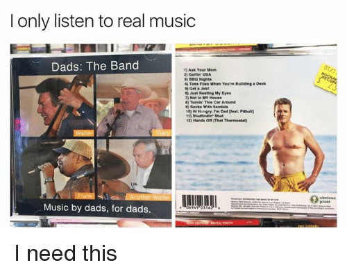 Dad, Hungry, and Music: I only listen to real music  Dads: The Band  1) Ask Your Mom  2) Golfin USA  3) BBQ Nights  4) Time Flies When You're Building a Deck  5) Get a Job!  60 Just Resting My Eyes  7 Not in MY House  Turnin' This Car Around  9) Socks with Sandals  10) His Hungry, I'm Dad [feat. Pitbull]  Studfindin Stud  12) Hands off That Thermostaty  Music by dads, for dads.  0316 I need this