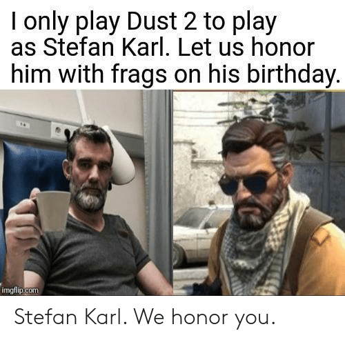Birthday, Com, and Him: I only play Dust 2 to play  as Stefan Karl. Let us honor  him with frags on his birthday  imgfiip.com Stefan Karl. We honor you.