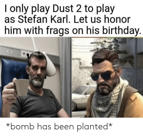 Birthday, Dank Memes, and Been: I only play Dust 2 to play  as Stefan Karl. Let us honor  him with frags on his birthday. *bomb has been planted*