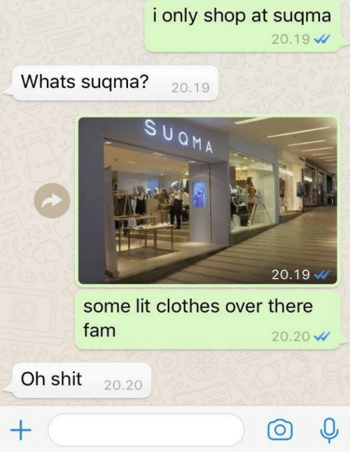Clothes, Fam, and Lit: i only shop at suqma  20.19  Whats suqma? 20.19  20.19  some lit clothes over there  20.20  fam  Oh shit 20.20
