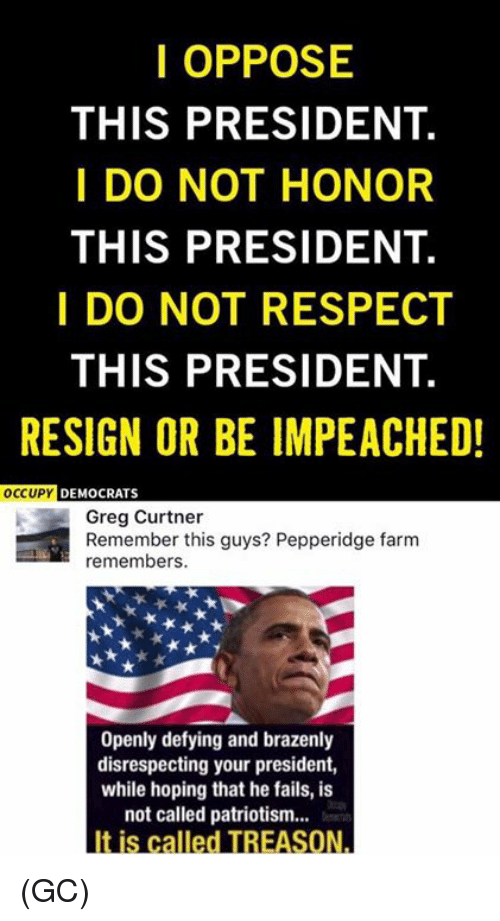 Memes, Respect, and Patriotism: I OPPOSE  THIS PRESIDENT.  I DO NOT HONOR  THIS PRESIDENT.  I DO NOT RESPECT  THIS PRESIDENT.  RESIGN OR BE IMPEACHED!  OCCUPY  DEMOCRATS  Greg Curtner  Remember this guys? Pepperidge farm  remembers.  Openly defying and brazenly  disrespecting your president,  while hoping that he fails, is  not called patriotism...  It is called TREASON. (GC)
