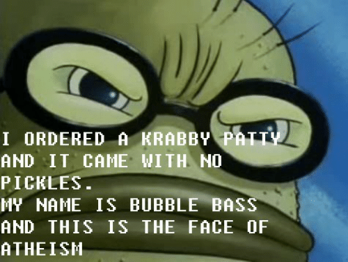 Bubble: I ORDERED A KRABBY PATTY  AND IT CAME WITH NO  PICKLES.  MY NAME IS BUBBLE BASS  AND THIS IS THE FACE OF  ATHEISH