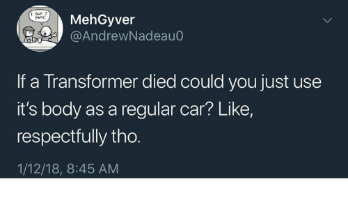 Humans of Tumblr, Transformer, and Car: I oun 7  Pens  MehGyver  @AndrewNadeau0  If a Transformer died could you just use  it's body as a regular car? Like,  respectfully tho.  1/12/18, 8:45 AM