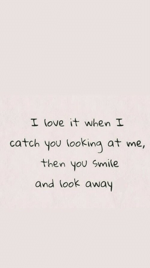 Smile, Looking, and You: I (ove it when I  catch you looking at me,  then you Smile  and look away