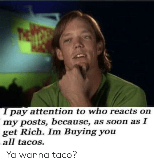 Soon..., Who, and All: I pay attention to who reacts on  my posts, because, as soon as I  get Rich. Im Buying you  all tacos. Ya wanna taco?