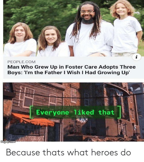 Growing Up, Heroes, and Boys: i  PEOPLE.COM  Man Who Grew Up in Foster Care Adopts Three  Boys: 'I'm the Father I Wish I Had Growing Up  Everyone liked that  imaflip.com Because thats what heroes do