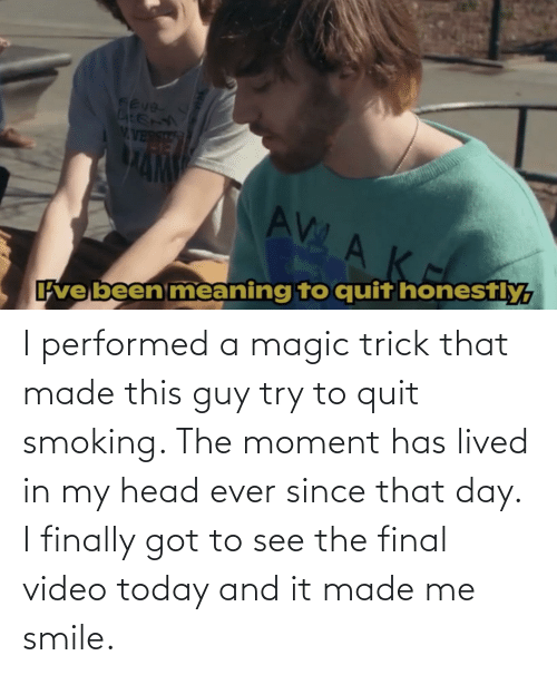 The Moment: I performed a magic trick that made this guy try to quit smoking. The moment has lived in my head ever since that day. I finally got to see the final video today and it made me smile.