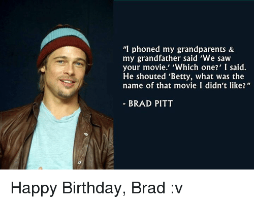 """Brad Pitt, Memes, and Happy Birthday: """"I phoned my grandparents &  my grandfather said 'We saw  your movie.' hich one?' I said.  He shouted 'Betty, what was the  name of that movie I didn't like?  BRAD PITT Happy Birthday, Brad :v"""