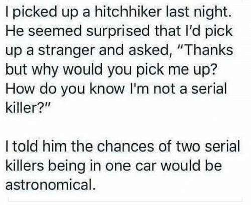 "Serial, Humans of Tumblr, and How: I picked up a hitchhiker last night.  He seemed surprised that I'd pick  up a stranger and asked, ""Thanks  but why would you pick me up?  How do you know I'm not a serial  killer?""  I told him the chances of two serial  killers being in one car would be  astronomical"