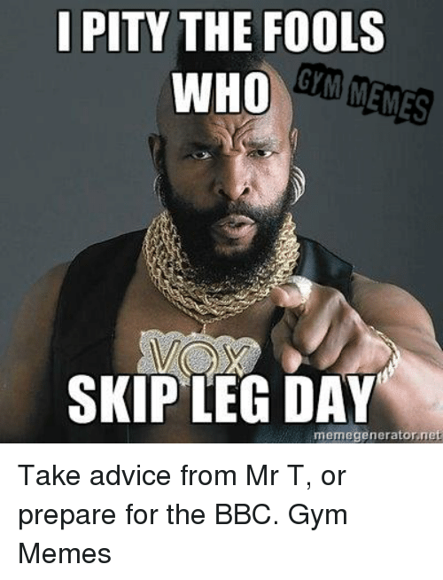 Advice, Gym, and Memes: I PITY THE FOOLS  GM MENES  WHO  SKIP LEG DAY  memegenerator,net Take advice from Mr T, or prepare for the BBC.   Gym Memes