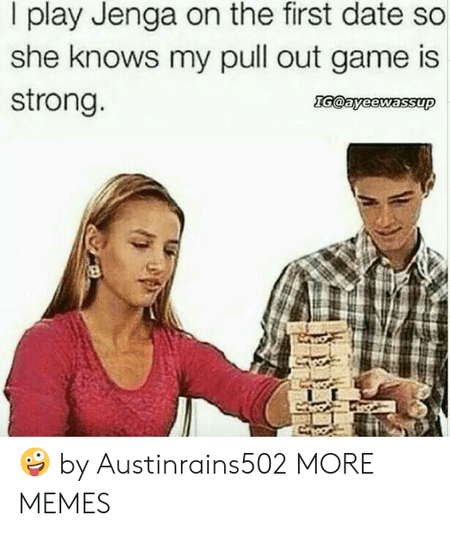Strongness: I play Jenga on the first date so  she knows my pull out game is  strong 🤪 by Austinrains502 MORE MEMES