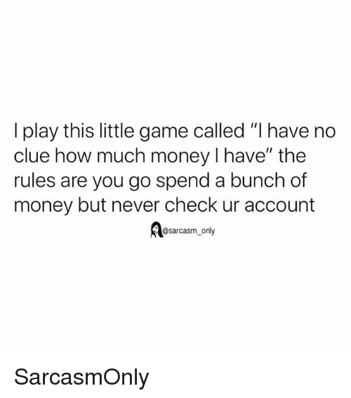 "Funny, Memes, and Money: I play this little game called ""I have no  clue how much money I have"" the  rules are you go spend a bunch of  money but never check ur account  @sarcasm_only SarcasmOnly"