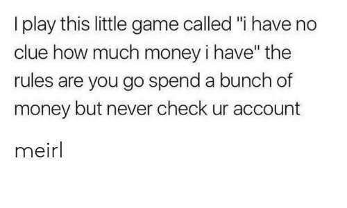 "Money, Game, and Never: I play this little game called ""i have no  clue how much money i have"" the  rules are you go spend a bunch of  money but never check ur account meirl"
