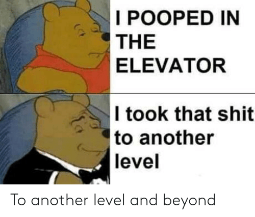 Shit, Another, and Beyond: I POOPED IN  THE  ELEVATOR  I took that shit  to another  level To another level and beyond
