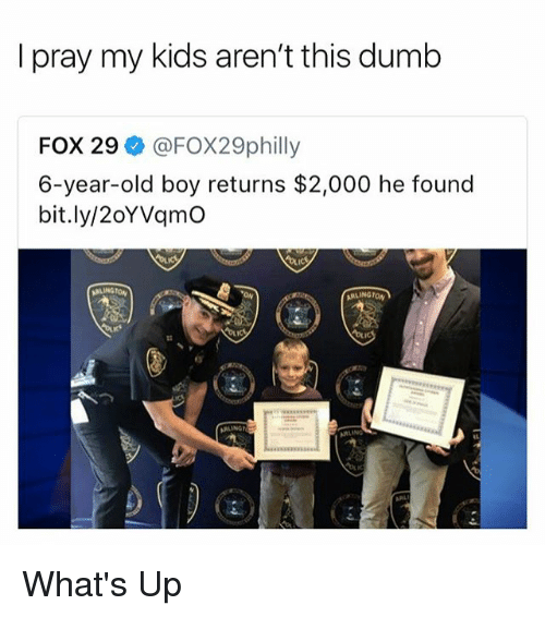 Dumb, Kids, and Old: I pray my kids aren't this dumb  FOX 29 @FOX29philly  6-year-old boy returns $2,000 he found  bit.ly/2oYVqmO What's Up