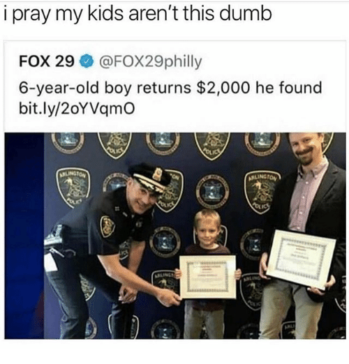 Dumb, Memes, and Kids: i pray my kids aren't this dumb  FOX 29 @FOX29philly  6-year-old boy returns $2,000 he found  bit.ly/2oYVqmO