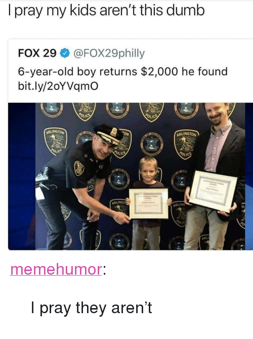 """Dumb, Tumblr, and Blog: I pray my kids aren't this dumb  FOX 29 @FOX29philly  6-year-old boy returns $2,000 he found  bit.ly/2oYVqmO  RLINGTON  ON  ARLINGTO  s:  RLING <p><a href=""""http://memehumor.net/post/168373654569/i-pray-they-arent"""" class=""""tumblr_blog"""">memehumor</a>:</p>  <blockquote><p>I pray they aren't</p></blockquote>"""