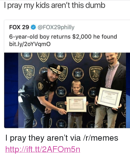 """Dumb, Memes, and Http: I pray my kids aren't this dumb  FOX 29 @FOX29philly  6-year-old boy returns $2,000 he found  bit.ly/2oYVqmO  RLINGTON  ON  ARLINGTO  s:  RLING <p>I pray they aren't via /r/memes <a href=""""http://ift.tt/2AFOm5n"""">http://ift.tt/2AFOm5n</a></p>"""