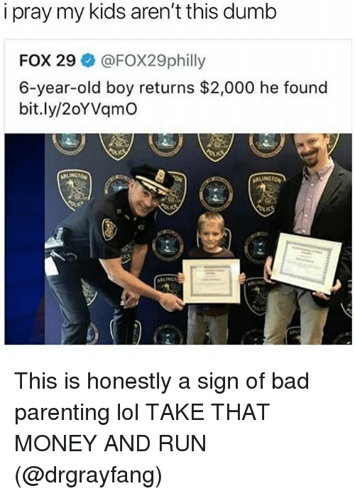 Bad, Funny, and Lol: i pray my kids aren't this dumlb  FOX 29@FOX29philly  6-year-old boy returns $2,000 he found  bit.ly/2oYVqmO This is honestly a sign of bad parenting lol TAKE THAT MONEY AND RUN (@drgrayfang)