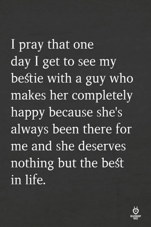 Life, Best, and Happy: I pray that one  day I get to see my  bestie with a guy who  makes her completely  happy because she  always been there for  me and she deserves  nothing but the beśt  in life.  's