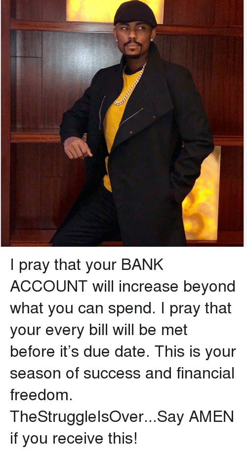 Memes, Bank, and Date: I pray that your BANK ACCOUNT will increase beyond what you can spend. I pray that your every bill will be met before it's due date. This is your season of success and financial freedom. TheStruggleIsOver...Say AMEN if you receive this!