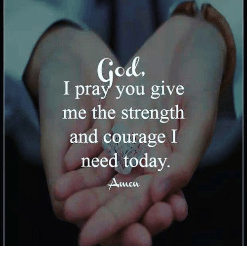 Memes, Today, and Courage: I pray you give  me the strength  and courage I  need today  mew