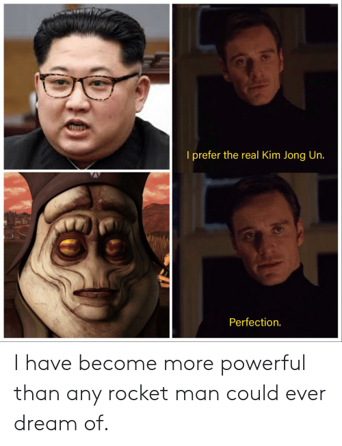 Ever Dream: I prefer the real Kim Jong Un.  Perfection. I have become more powerful than any rocket man could ever dream of.