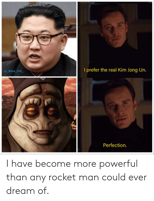 Ever Dream: I prefer the real Kim Jong Un.  u/_B0b4_F3tt  Perfection. I have become more powerful than any rocket man could ever dream of.