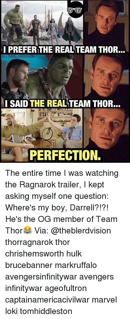 Memes, Hulk, and Avengers: I PREFER THE REALTEAM THOR,  IG ITHEBLERDVISION  SAID THE REAL TEAM THOR.  PERFECTION. The entire time I was watching the Ragnarok trailer, I kept asking myself one question: Where's my boy, Darrell?!?! He's the OG member of Team Thor😂 Via: @theblerdvision thorragnarok thor chrishemsworth hulk brucebanner markruffalo avengersinfinitywar avengers infinitywar ageofultron captainamericacivilwar marvel loki tomhiddleston