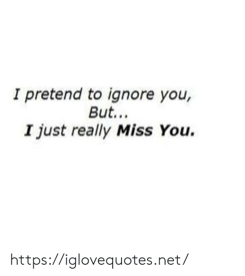 ignore: I pretend to ignore you,  But..  I just really Miss You. https://iglovequotes.net/