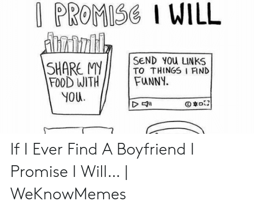 Best Boyfriend Ever Meme: I PROMISE I WILL  dnrintil  SEND YOu LINKS  TO THINGS I FIND  FUNNY  SHARE MY  |FOOD WITH  YOU  D If I Ever Find A Boyfriend I Promise I Will… | WeKnowMemes