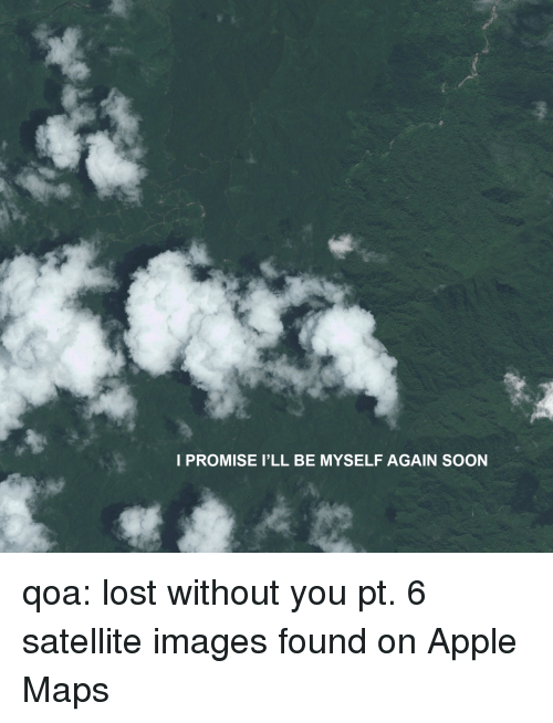 Apple, Soon..., and Tumblr: I PROMISE I'LL BE MYSELF AGAIN SOON qoa: lost without you pt. 6 satellite images found on Apple Maps