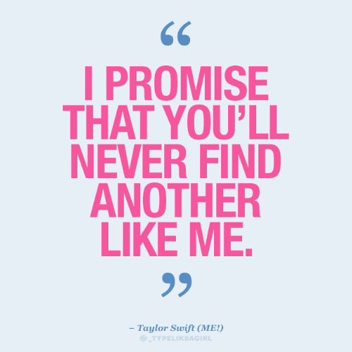 Taylor Swift: I PROMISE  THAT YOU'LL  NEVER FIND  ANOTHER  LIKE ME.  99  - Taylor Swift (ME!)  TYPELIKEAGIRL