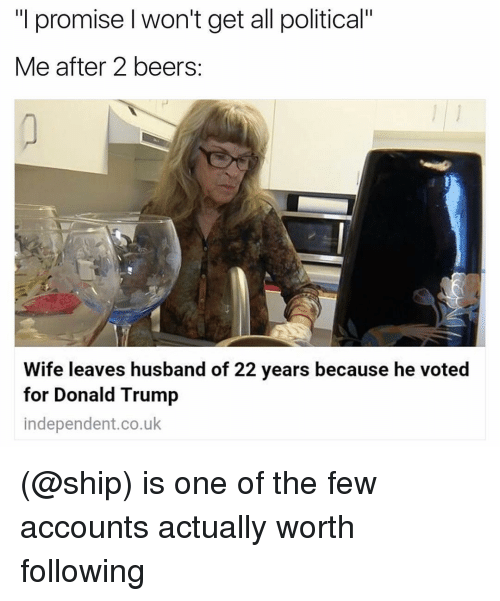 "Politeism: ""I promise won't get all political""  Me after 2 beers  Wife leaves husband of 22 years because he voted  for Donald Trump  independent.co.uk (@ship) is one of the few accounts actually worth following"