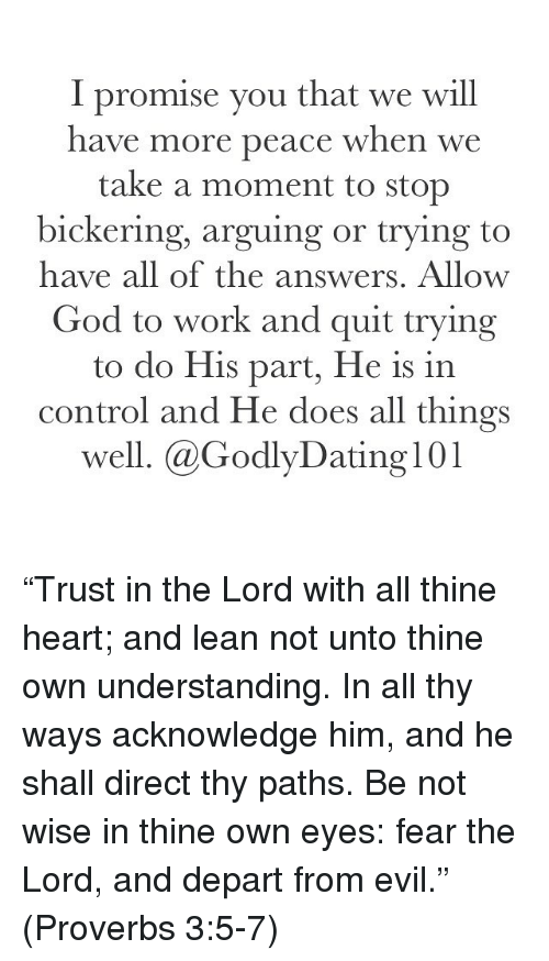 """Lean, Memes, and 🤖: I promise you that we will  have more peace when we  take a moment to stop  bickering, arguing or trying to  have all of the answers. Allow  God to work and quit trying  to do His part, He is in  control and He does all things  well. @Godly Dating 101 """"Trust in the Lord with all thine heart; and lean not unto thine own understanding. In all thy ways acknowledge him, and he shall direct thy paths. Be not wise in thine own eyes: fear the Lord, and depart from evil."""" (Proverbs 3:5-7)"""