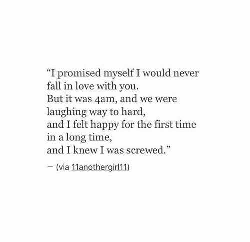 """Fall, Love, and Happy: """"I promised myself I would never  fall in love with you.  But it was 4am, and we were  laughing way to hard,  and I felt happy for the first time  in a long time,  and I knew I was screwed.  - (via 11anothergirl11)"""