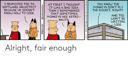 monkeys: I PROMOTED TED TO  SOFTWARE ARCHITECT  BECAUSE HE DOESN'T  KNOW HOW TO CODE.  YOU KNOW THE  MONKEYS DON'T FLY  AT FIRST I THOUGHT  IT WAS A BAD IDEA.  THEN I REMEMBERED  THAT SOMETIMES  MONKEYS ARE ASTRO-  THE ROCKET, RIGHT?  AND TED  WON'T BE  WRITING  NAUTS.  CODE.  Dilbert.com  @ScottAdamsSays  7-18-17  2017 Scott Adams, Inc/Dist. by Andrews McMeel Alright, fair enough