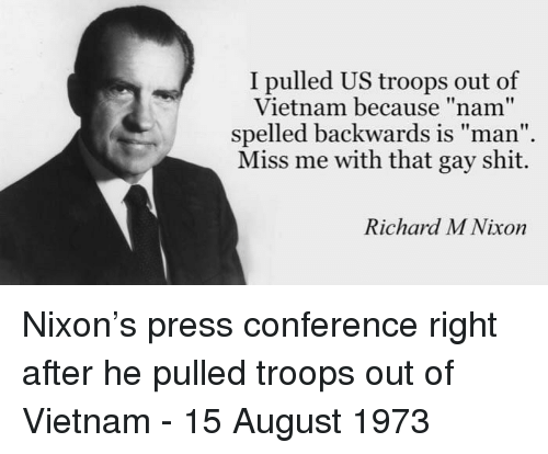 """Shit, Vietnam, and Nixon: I pulled US troops out of  Vietnam because """"nam""""  spelled backwards is man  Miss me with that gay shit.  Richard M Nixon Nixon's press conference right after he pulled troops out of Vietnam - 15 August 1973"""