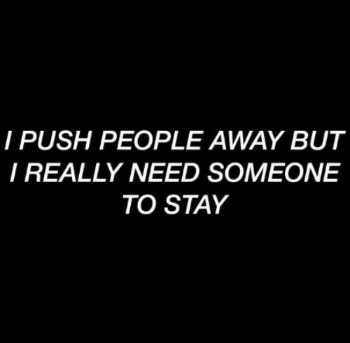 Push, Stay, and Really: I PUSH PEOPLE AWAY BUT  I REALLY NEED SOMEONE  TO STAY