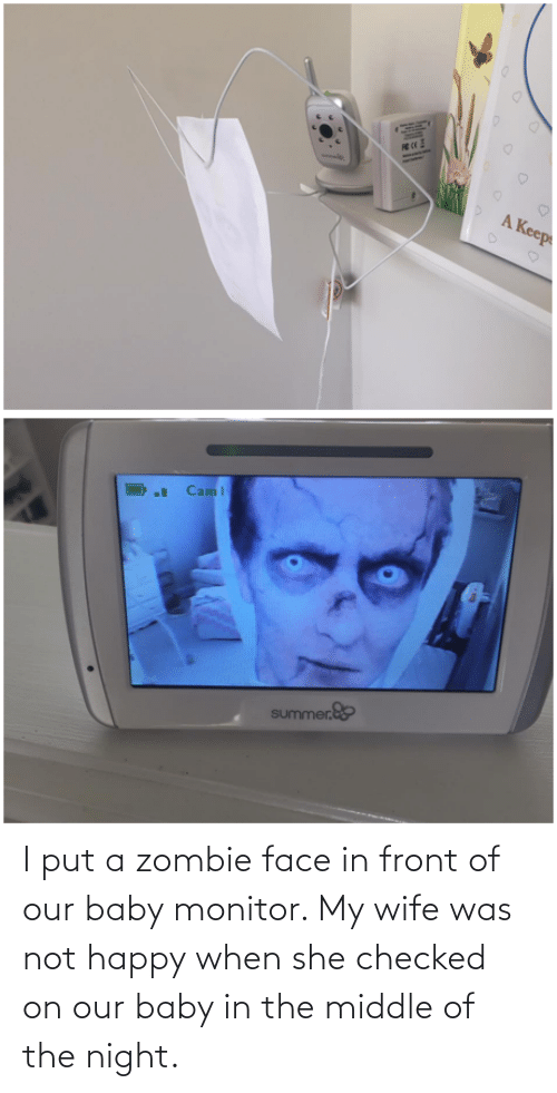 Zombie: I put a zombie face in front of our baby monitor. My wife was not happy when she checked on our baby in the middle of the night.