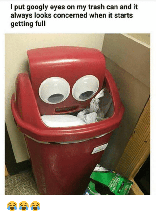 Memes, Trash, and 🤖: I put googly eyes on my trash can and it  always looks concerned when it starts  getting full 😂😂😂