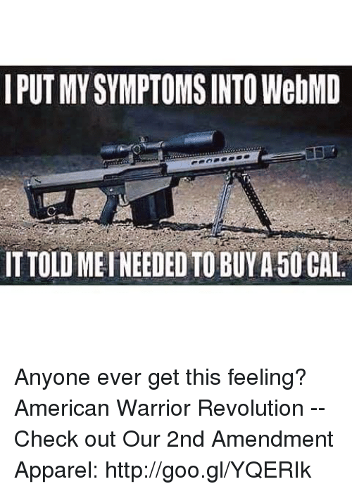 Memes, webMD, and American: I PUT MY SYMPTOMS INTO WebMD  IT TOLD MEINEEDED TO BUYA 50 CAL Anyone ever get this feeling? American Warrior Revolution -- Check out Our 2nd Amendment Apparel: http://goo.gl/YQERIk